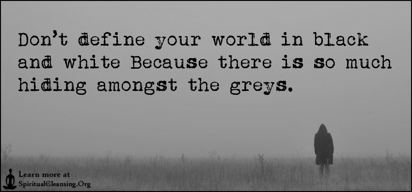 Don't define your world in black and white Because there is so much hiding amongst the greys.