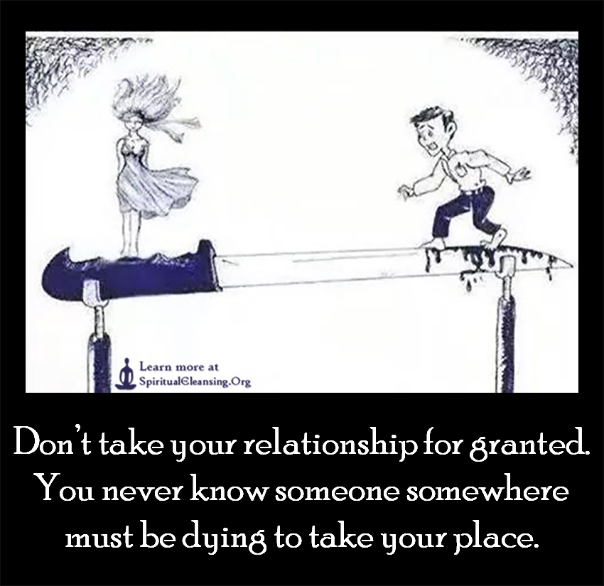 Don't take your relationship for granted. You never know someone somewhere must be dying to take your place.