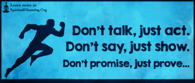 Don't talk, just act. Don't say, just show. Don't promise, just prove…