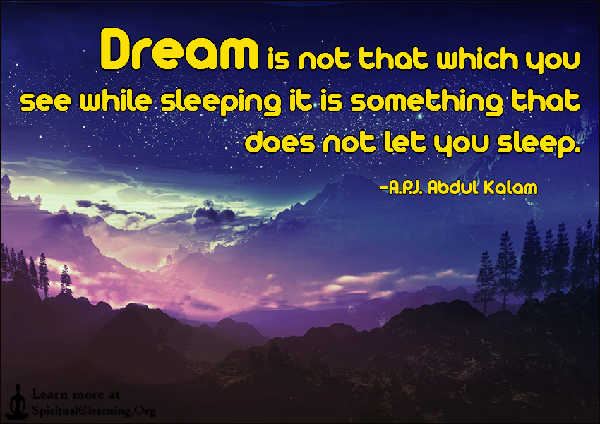 Dream is not that which you see while sleeping it is something that does not let you sleep.