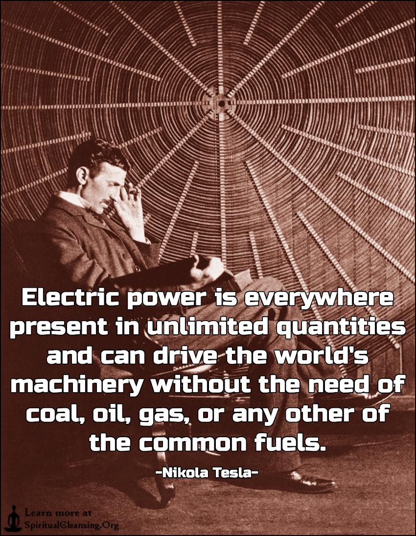 Electric power is everywhere present in unlimited quantities and can drive the world's machinery without the need of coal, oil, gas, or any other of the common fuels.
