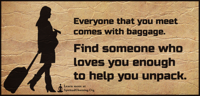 Everyone that you meet comes with baggage. Find someone who loves you enough to help you unpack.