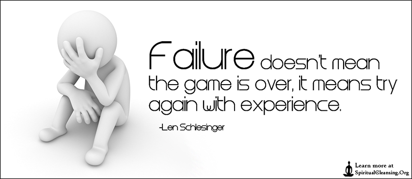 Failure doesn't mean the game is over, it means try again with experience.