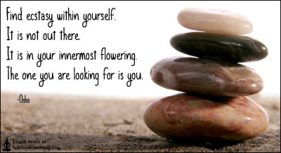 Find ecstasy within yourself. It is not out there. It is in your innermost flowering. The one you are looking for is you.