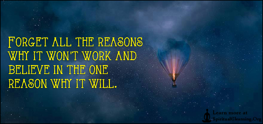 Forget all the reasons why it won't work and believe in the one reason why it will.