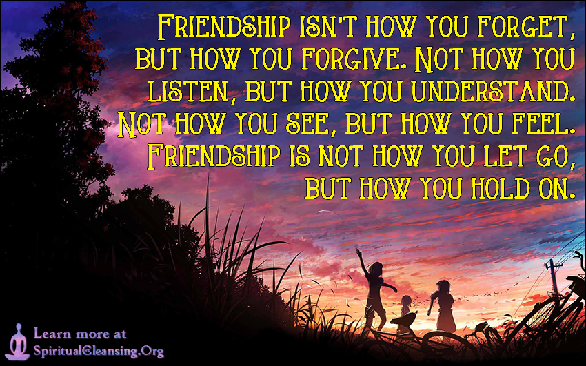 Friendship isn't how you forget, but how you forgive. Not how you listen, but how you understand. Not how you see, but how you feel. Friendship is not how you let go, but how you hold on.