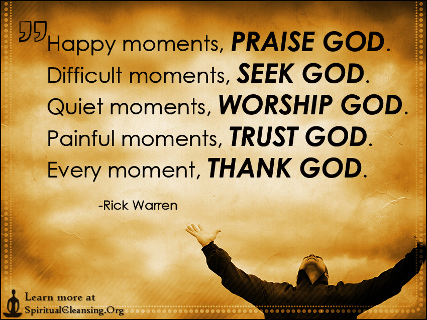 Happy moments, PRAISE GOD Difficult moments, SEEK GOD Quiet moments, WORSHIP GOD Painful moments, TRUST GOD Every moment, THANK GOD.