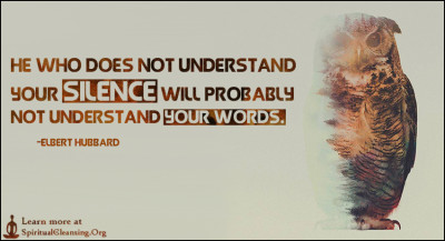 He who does not understand your silence will probably not understand your words.