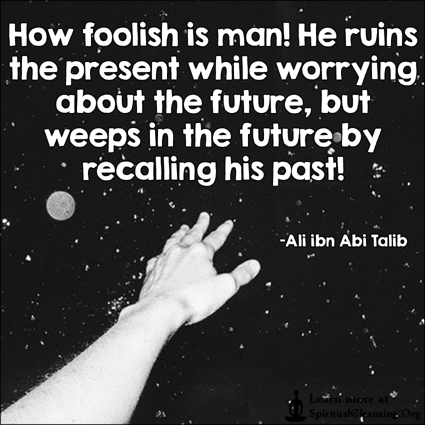 How foolish is man! He ruins the present while worrying about the future, but weeps in the future by recalling his past!