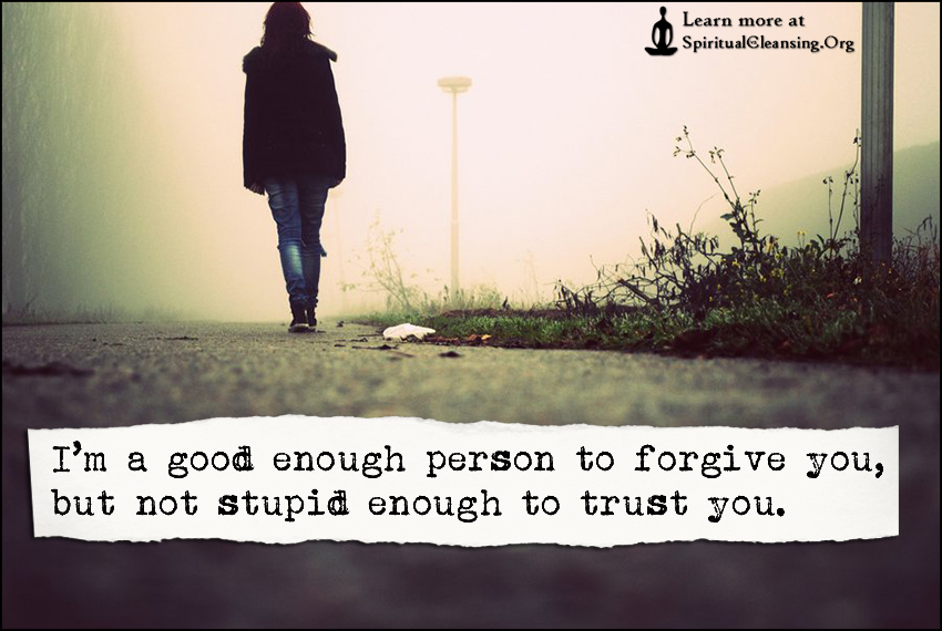 I'm a good enough person to forgive you, but not stupid enough to trust you.