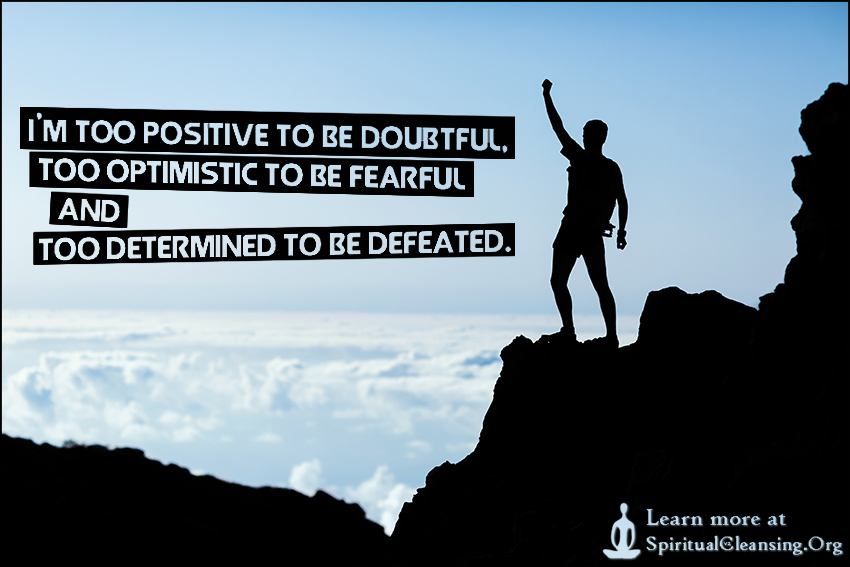 I'm too positive to be doubtful, too optimistic to be fearful and