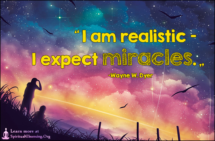 I am realistic – I expect miracles.
