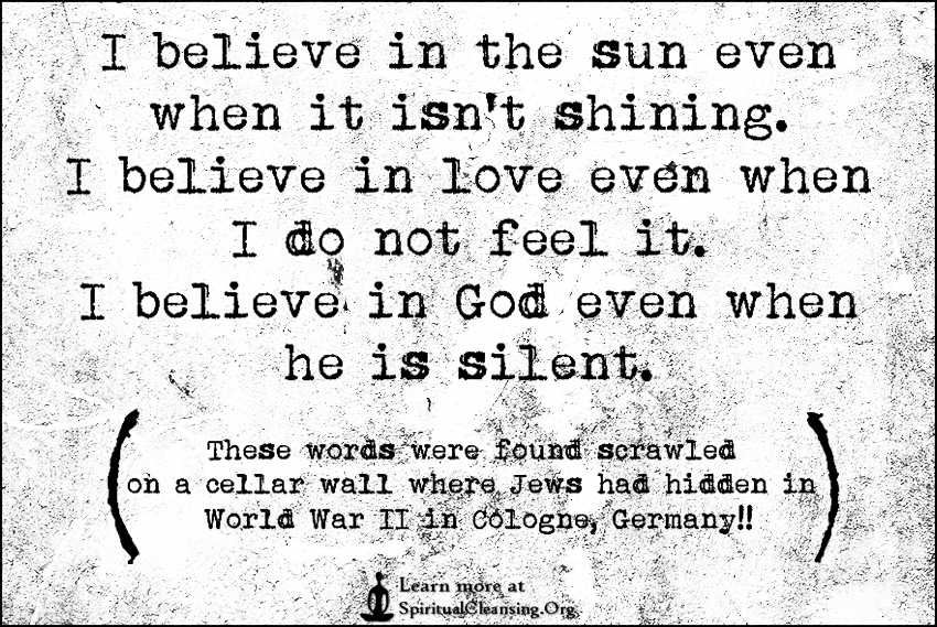 I believe in the sun even when it isn't shining. I believe in love even when I do not feel it. I believe in God even when he is silent.