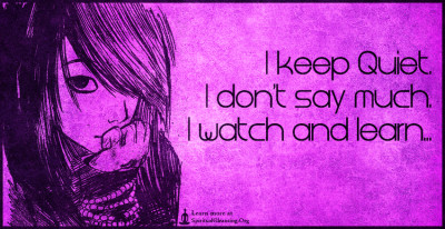 I keep Quiet. I don't say much. I watch and learn...