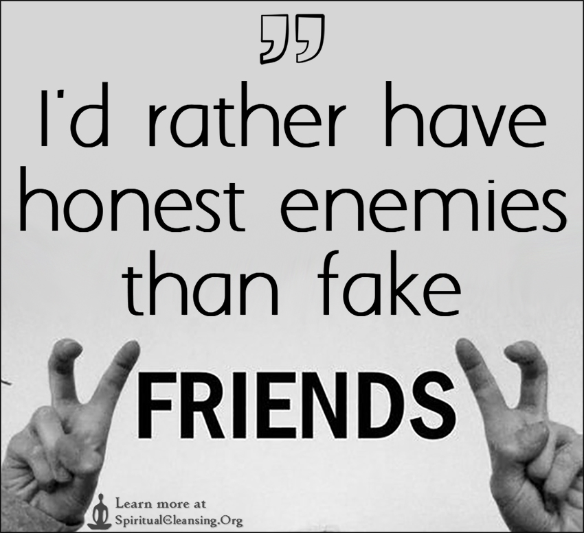 I'd rather have honest enemies than fake friends.