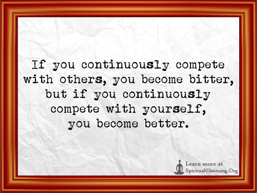 If you continuously compete with others, you become bitter, but if you continuously compete with yourself, you become better.