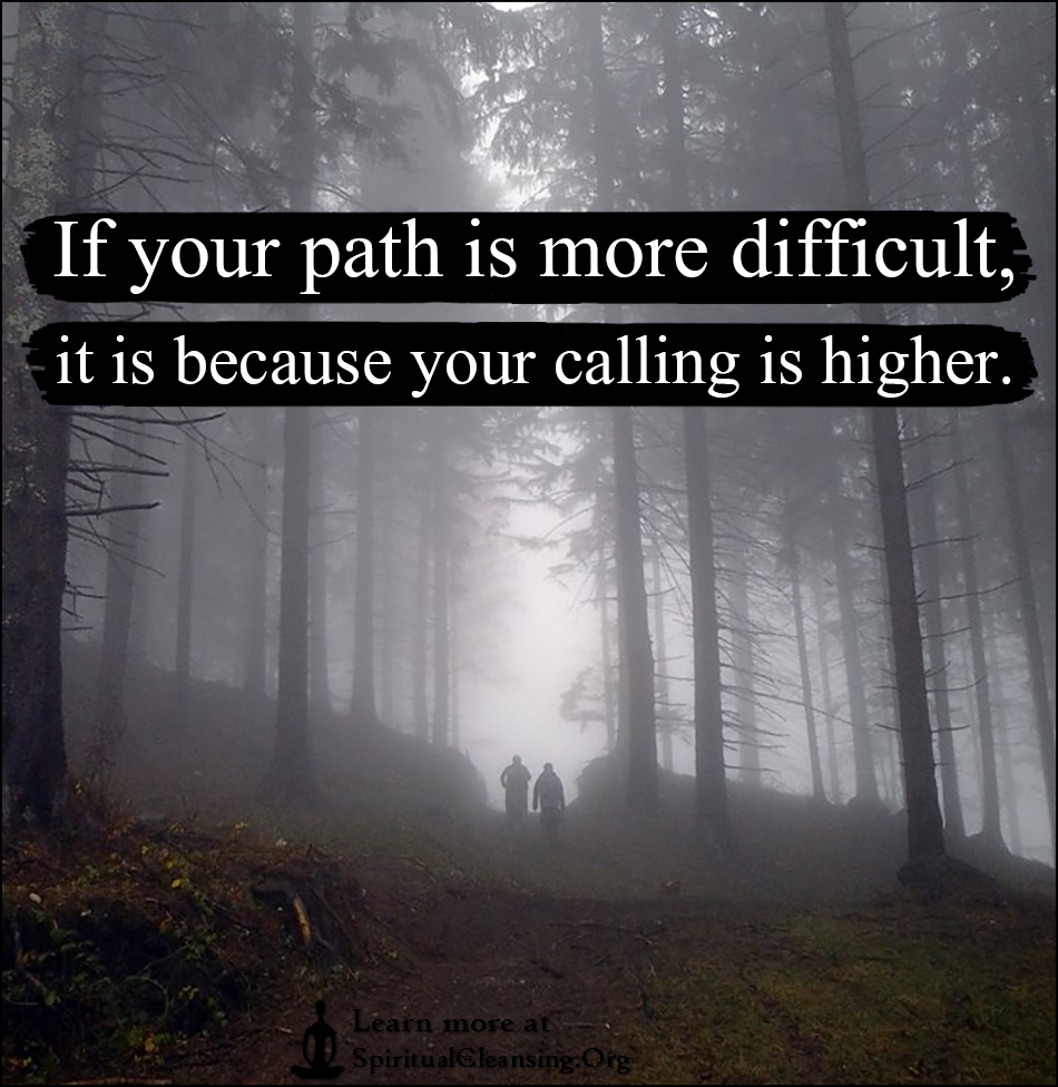 If your path is more difficult, it is because your calling is higher.