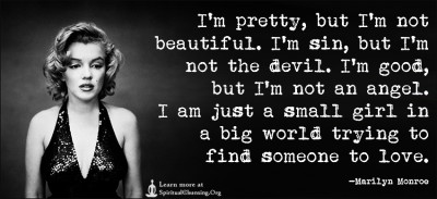 I'm pretty, but I'm not beautiful. I'm sin, but I'm not the devil. I'm good, but I'm not an angel. I am just a small girl in a big world trying to find someone to love.