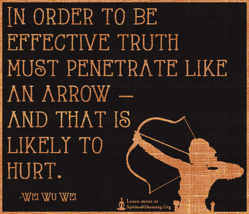 In order to be effective truth must penetrate like an arrow — and that is likely to hurt.