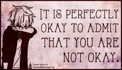 It is perfectly okay to admit that you are not okay.