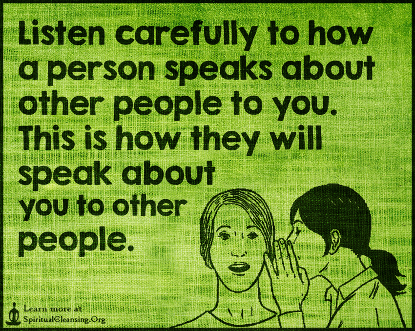 Listen carefully to how a person speaks about other people to you. This is how they will speak about you to other people.