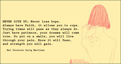 NEVER GIVE UP; Never lose hope. Always have Faith, it allows you to cope.