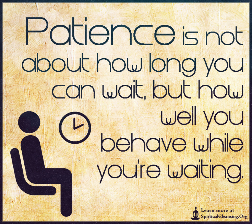 Patience is not about how long you can wait, but how well you behave while you're waiting.