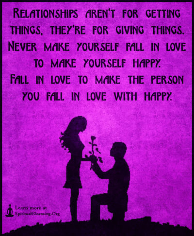 Relationships aren't for getting things, they're for giving things. Never make yourself fall in love to make yourself happy. Fall in love to make the person you fall in love with happy.
