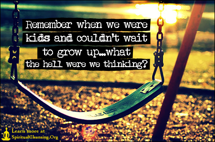Remember when we were kids and couldn't wait to grow up...what the hell were we thinking