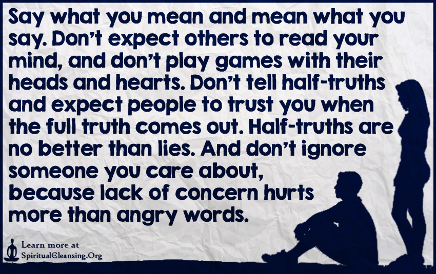 Say what you mean and mean what you say. Don't expect others to read your mind, and don't play