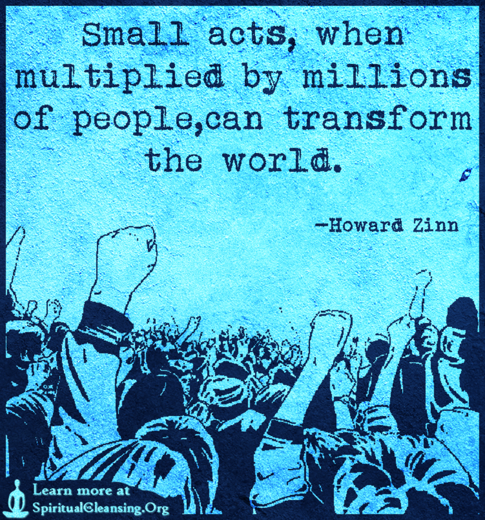 Small acts, when multiplied by millions of people,can transform the world.