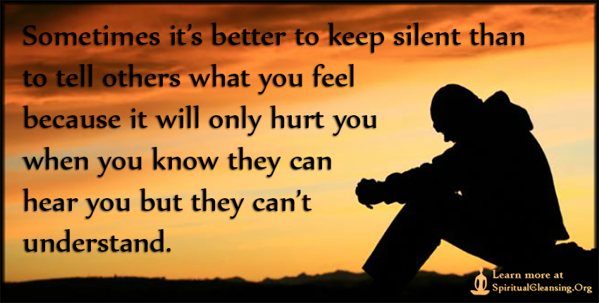 Sometimes it's better to keep silent than to tell others what you feel because it will only hurt you when you know they can hear you but they can't understand.
