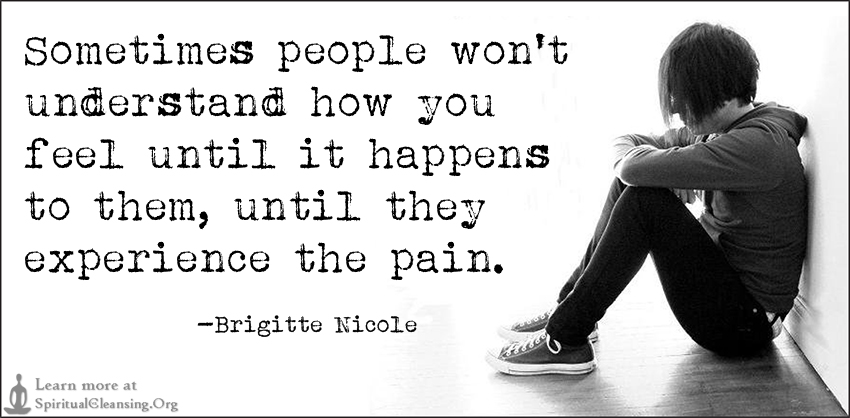 Sometimes people won't understand how you feel until it happens to them, until they experience the pain.