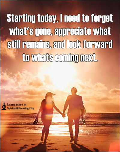 Starting today, I need to forget what's gone, appreciate what still remains, and look forward to whats coming next.