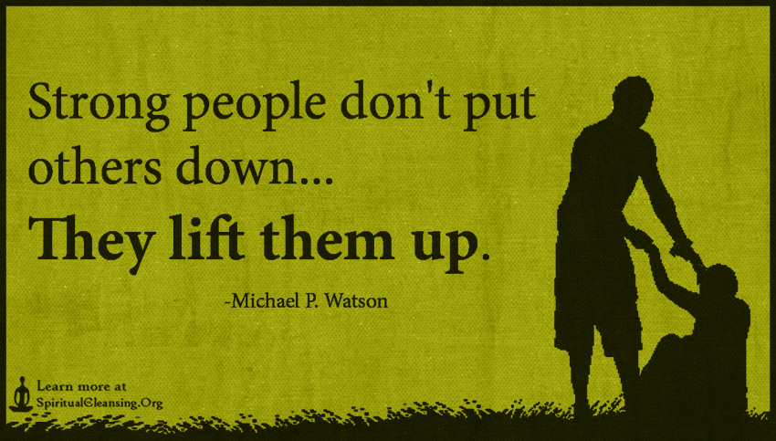 Strong people don't put others down... They lift them up.