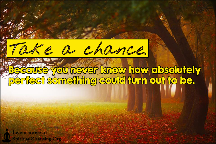Take a chance. Because you never know how absolutely perfect something could turn out to be.