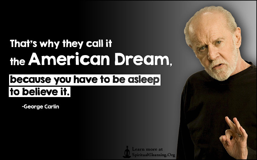 That's why they call it the American Dream, because you have to be asleep to believe it.