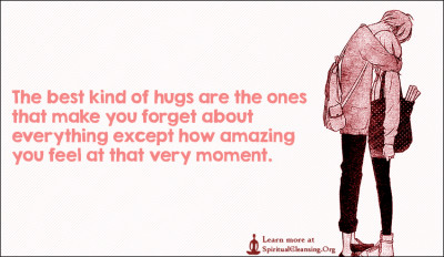 The best kind of hugs are the ones that make you forget about everything except how amazing you feel at that very moment.