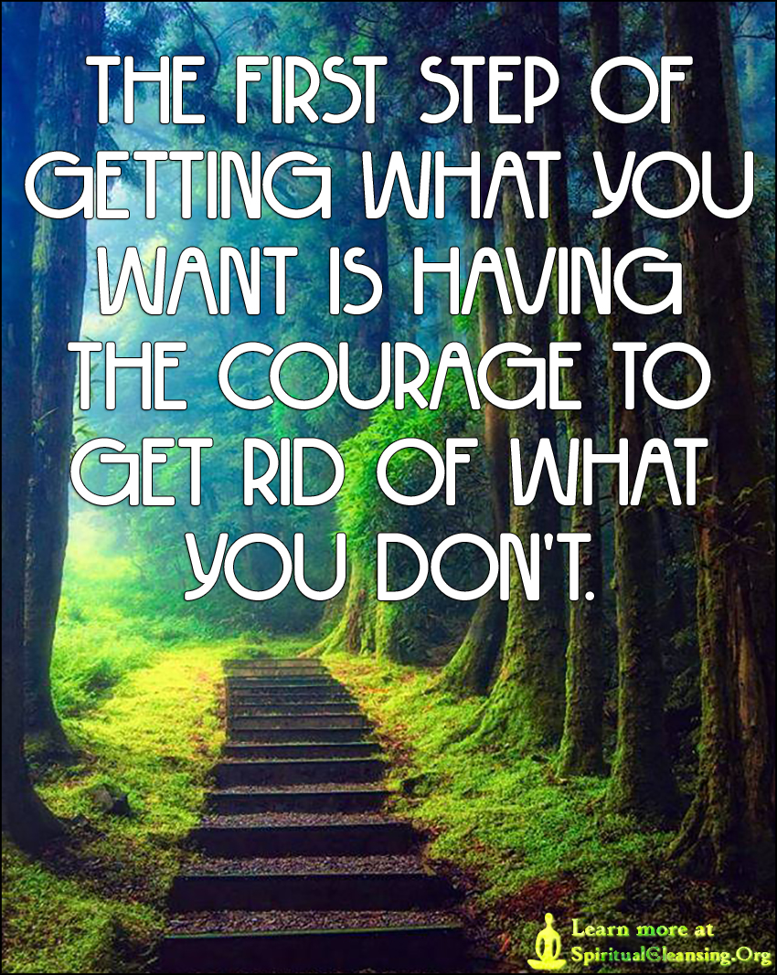 The first step of getting what you want is having the courage to get rid of what you don't.