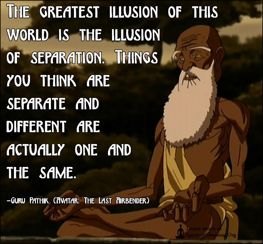 The greatest illusion of this world is the illusion of separation. Things you think are separate and different are actually one and the same.