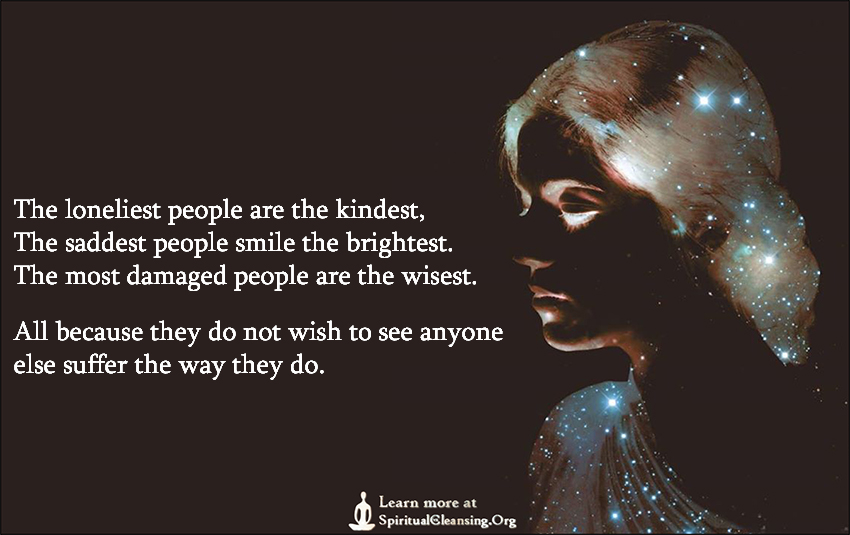 The loneliest people are the kindest, The saddest people smile the brightest. The most damaged