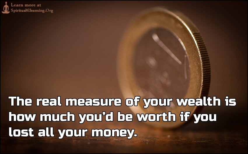 The real measure of your wealth is how much you'd be worth if you lost all your money.