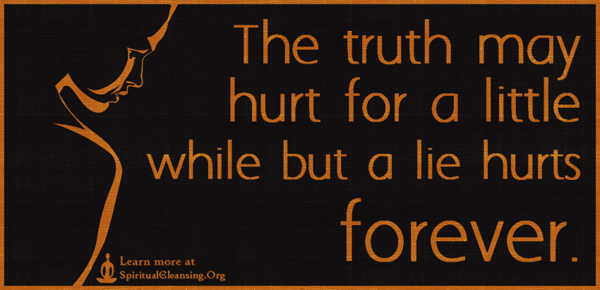 The truth may hurt for a little while but a lie hurts forever.