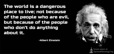 The world is a dangerous place to live; not because of the people who are evil