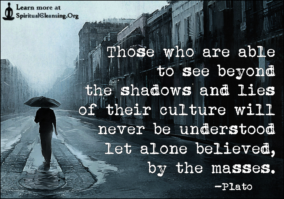 Those who are able to see beyond the shadows and lies of their culture will never be understood let alone believed, by the masses.