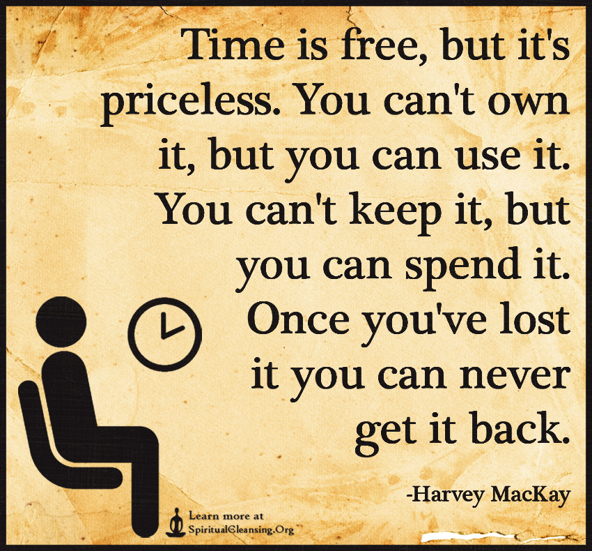 Time is free, but it's priceless. You can't own it, but you can use it. You can't keep it, but you can spend it. Once you've lost it you can never get it back.