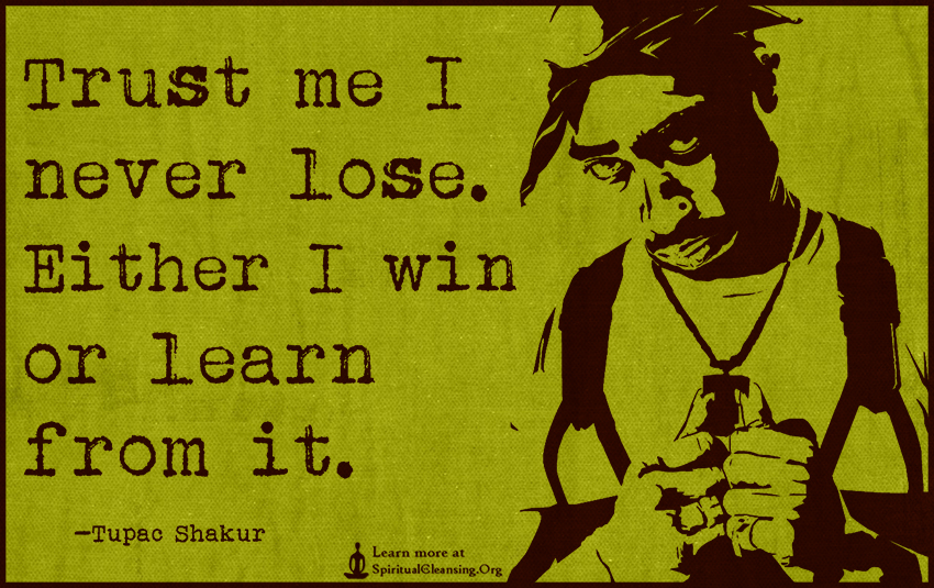 Trust me I never lose. Either I win or learn from it.