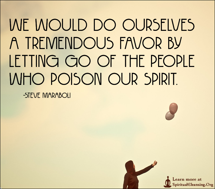 We would do ourselves a tremendous favor by letting go of the people who poison our spirit.