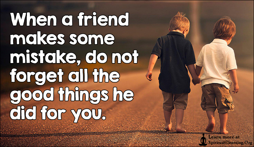 When a friend makes some mistake, do not forget all the good things he did for you.
