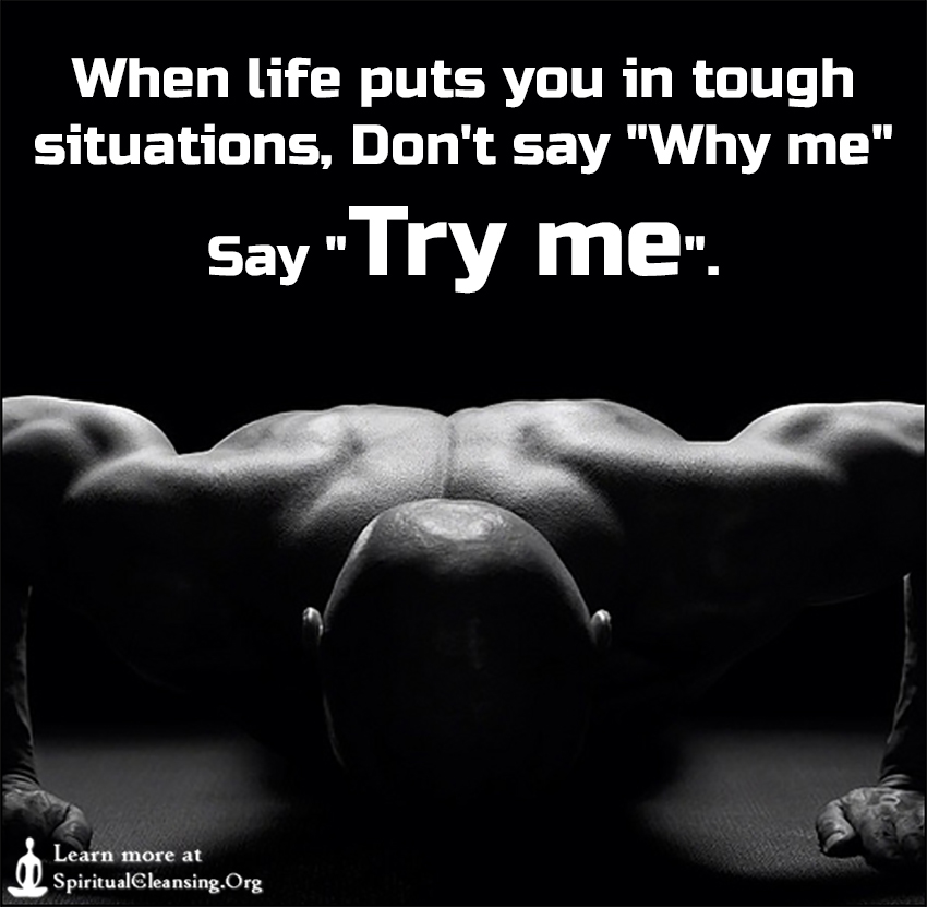 When life puts you in tough situations, Don't say Why me Say Try me.